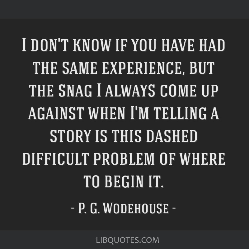 I don't know if you have had the same experience, but the snag I always come up against when I'm telling a story is this dashed difficult problem of...