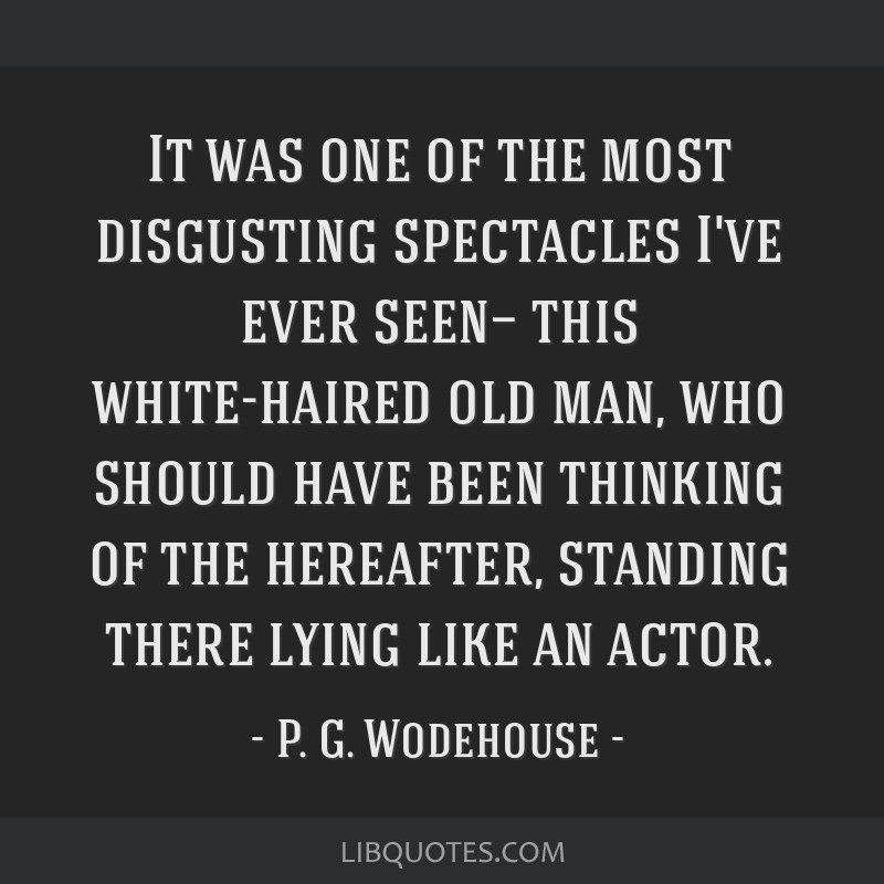 It was one of the most disgusting spectacles I've ever seen— this white-haired old man, who should have been thinking of the hereafter, standing...
