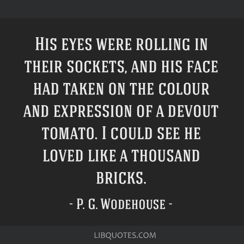 His eyes were rolling in their sockets, and his face had taken on the colour and expression of a devout tomato. I could see he loved like a thousand...