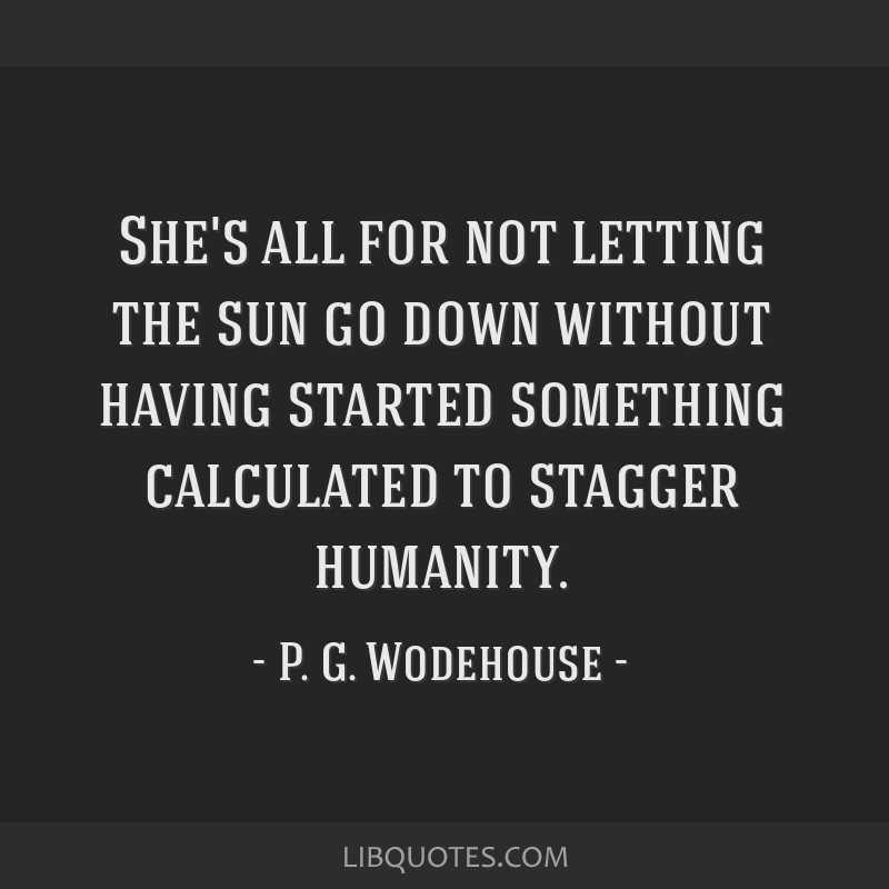 She's all for not letting the sun go down without having started something calculated to stagger humanity.