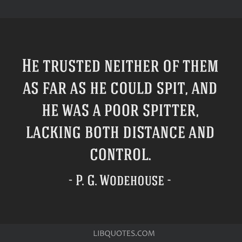 He trusted neither of them as far as he could spit, and he was a poor spitter, lacking both distance and control.