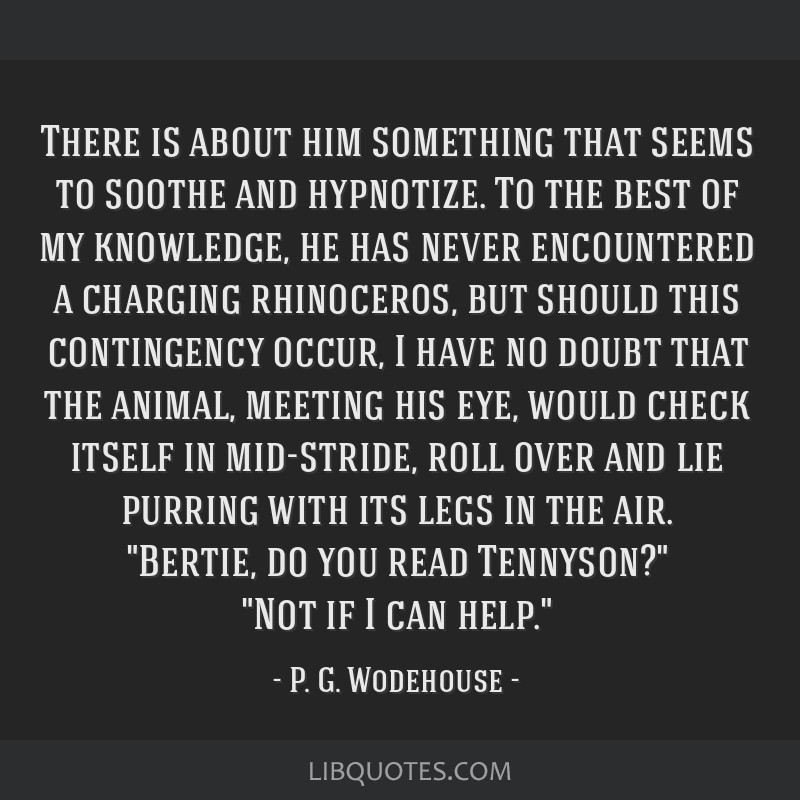 There is about him something that seems to soothe and hypnotize. To the best of my knowledge, he has never encountered a charging rhinoceros, but...