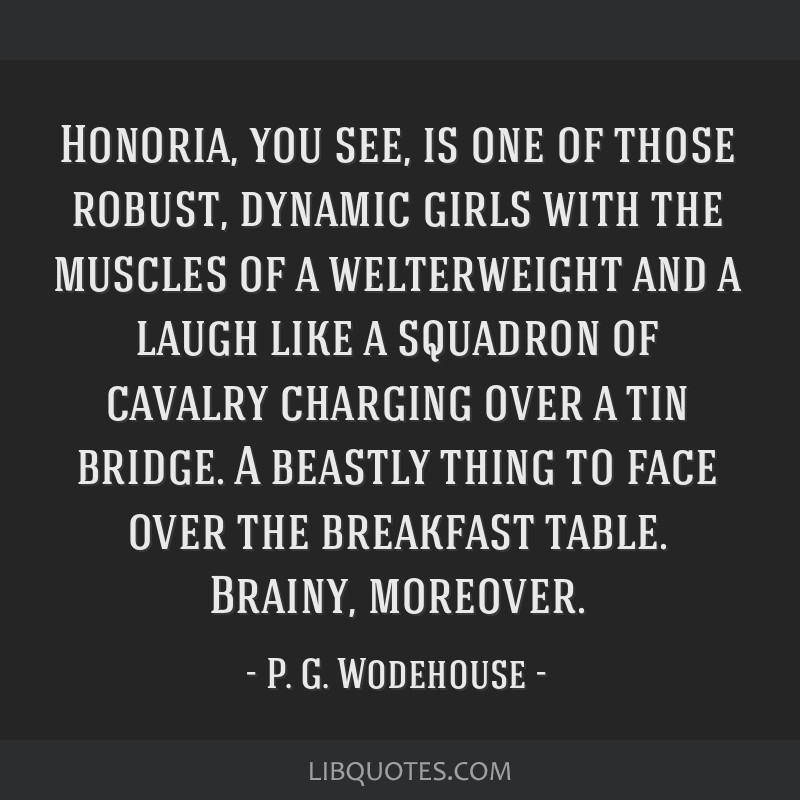 Honoria, you see, is one of those robust, dynamic girls with the muscles of a welterweight and a laugh like a squadron of cavalry charging over a tin ...