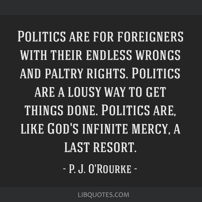 Politics are for foreigners with their endless wrongs and paltry rights. Politics are a lousy way to get things done. Politics are, like God's...