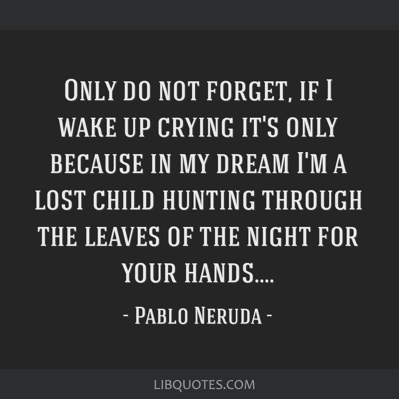 Only do not forget, if I wake up crying it's only because in my dream I'm a lost child hunting through the leaves of the night for your hands....