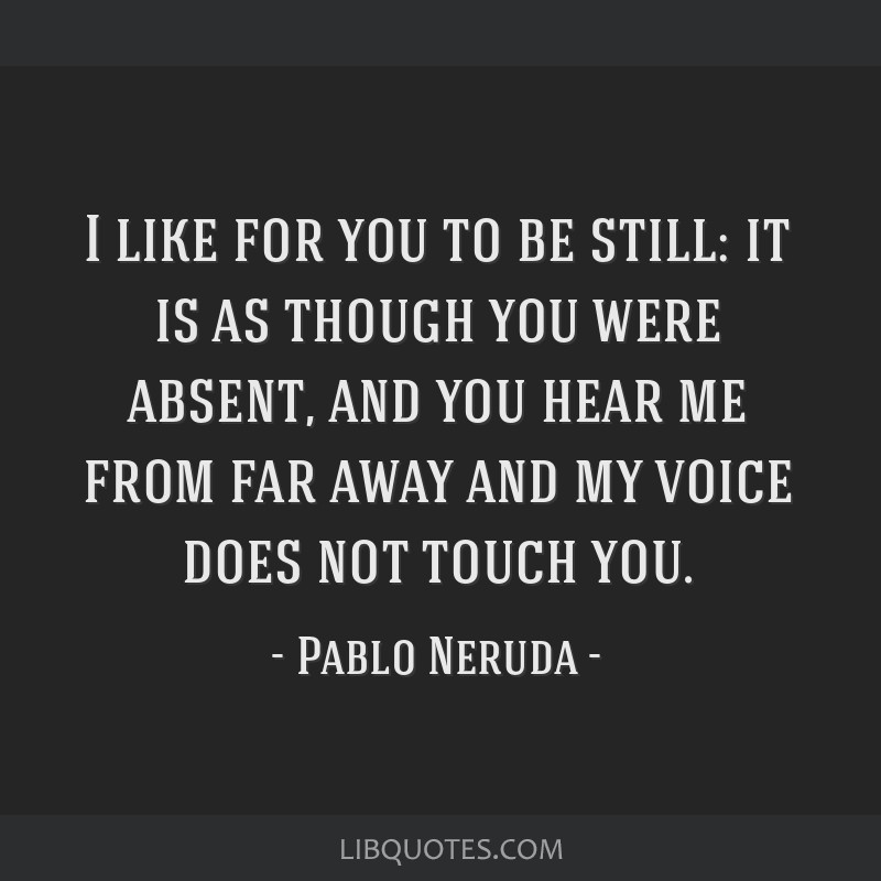I like for you to be still: it is as though you were absent, and you hear me from far away and my voice does not touch you.