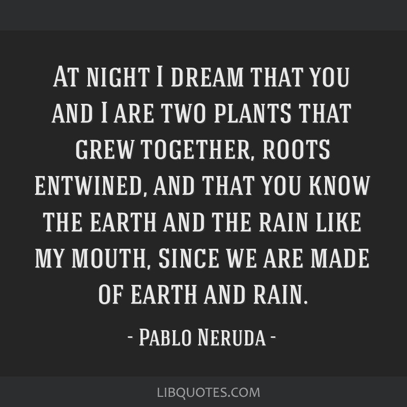At night I dream that you and I are two plants that grew together, roots entwined, and that you know the earth and the rain like my mouth, since we...