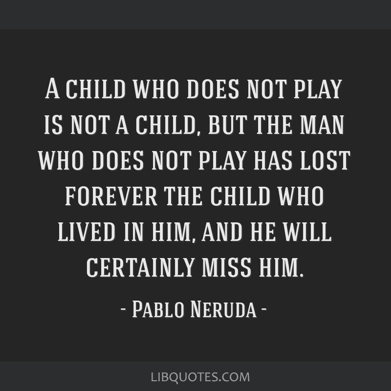 A child who does not play is not a child, but the man who does not play has lost forever the child who lived in him, and he will certainly miss him.