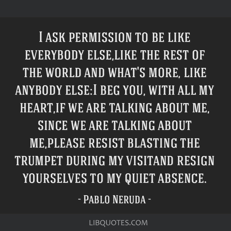 I ask permission to be like everybody else,like the rest of the world and what's more, like anybody else:I beg you, with all my heart,if we are...