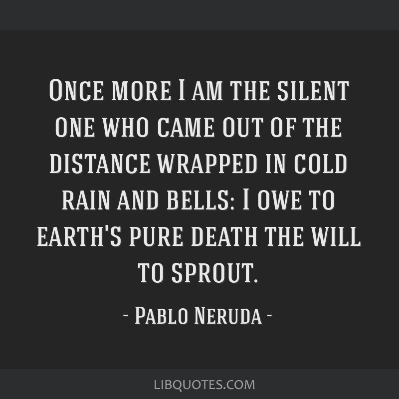 Once more I am the silent one who came out of the distance wrapped in cold rain and bells: I owe to earth's pure death the will to sprout.