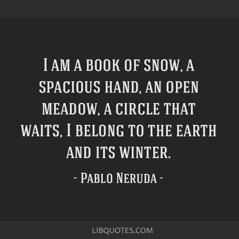 I am a book of snow, a spacious hand, an open meadow, a circle that waits, I belong to the earth and its winter.