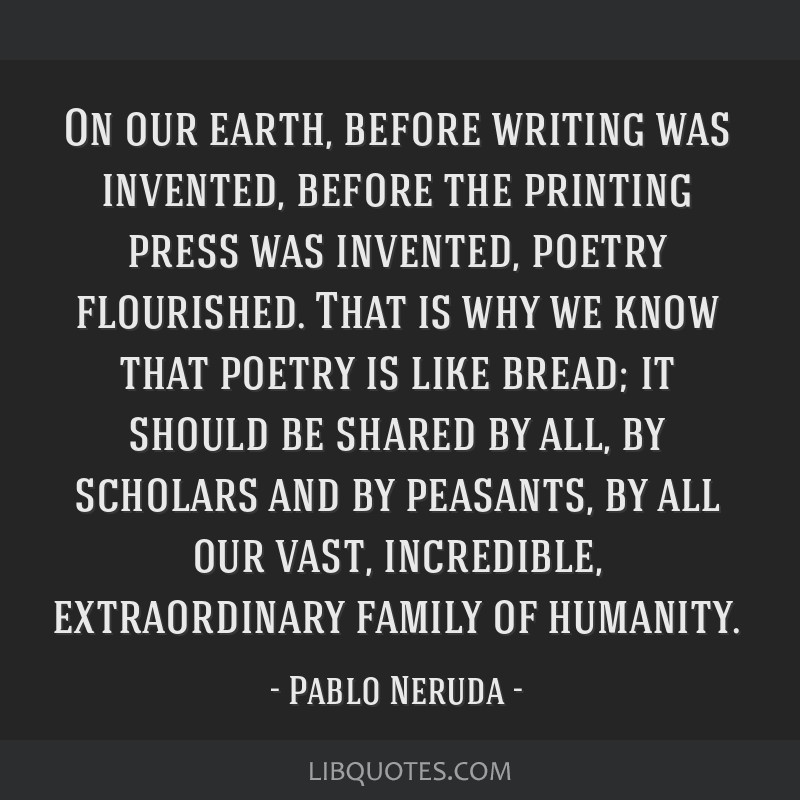 On our earth, before writing was invented, before the printing press was invented, poetry flourished. That is why we know that poetry is like bread;...