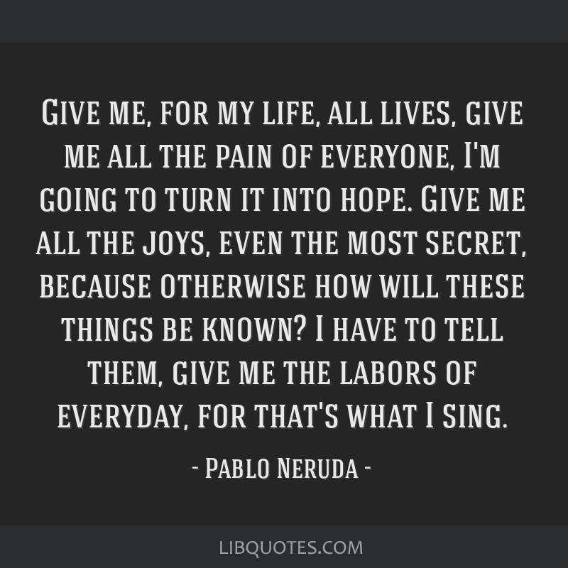 Give me, for my life, all lives, give me all the pain of everyone, I'm going to turn it into hope. Give me all the joys, even the most secret,...