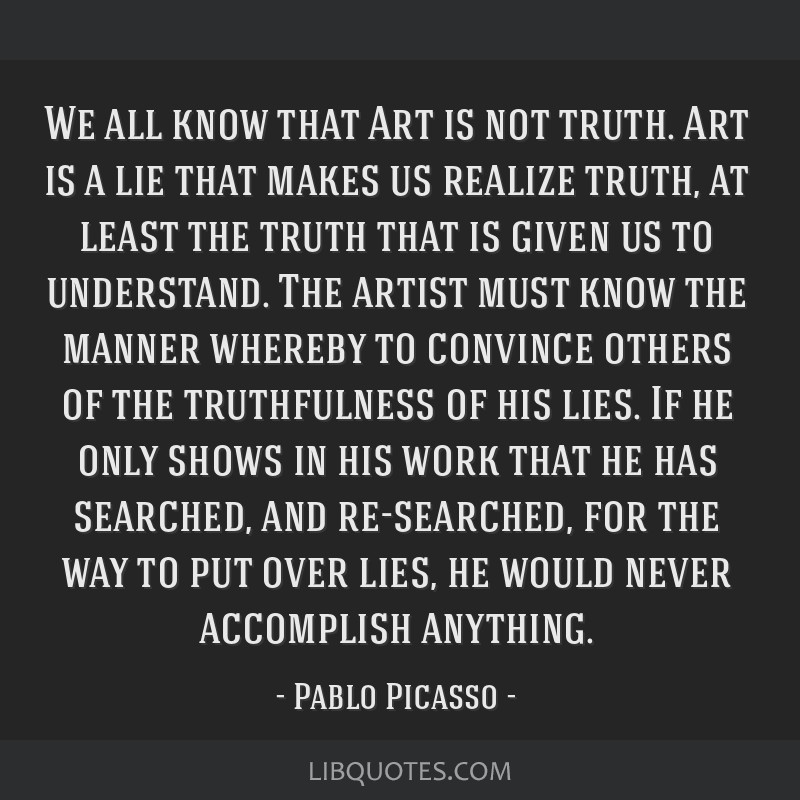 We all know that Art is not truth. Art is a lie that makes us realize truth, at least the truth that is given us to understand. The artist must know...
