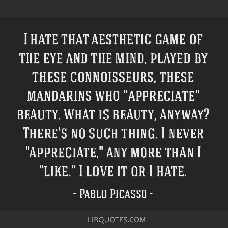 I hate that aesthetic game of the eye and the mind, played by these connoisseurs, these mandarins who appreciate beauty. What is beauty, anyway?...