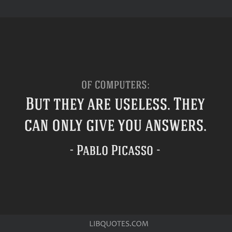 But they are useless. They can only give you answers.