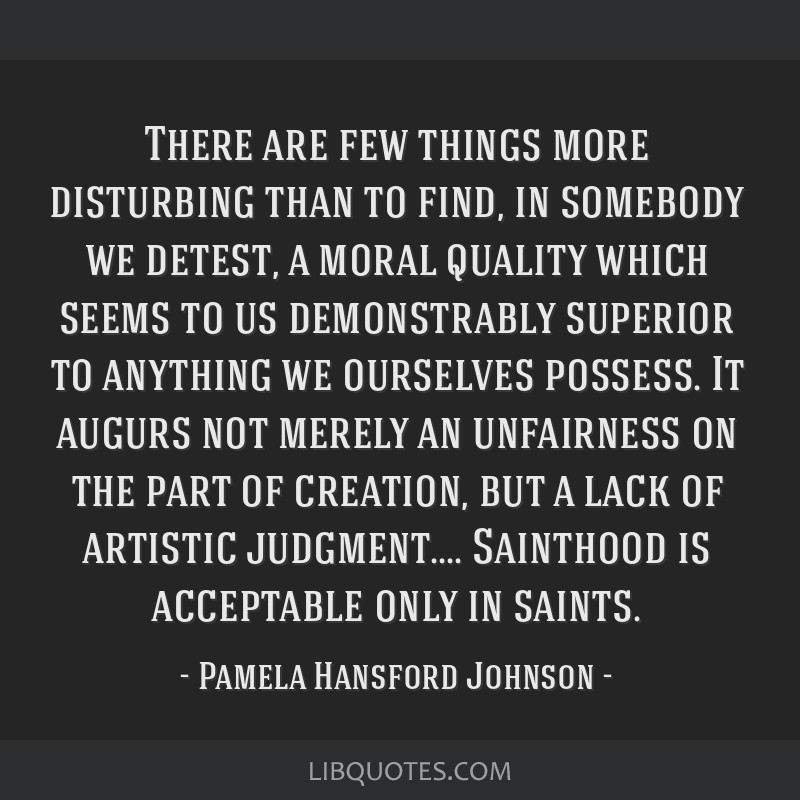 There are few things more disturbing than to find, in somebody we detest, a moral quality which seems to us demonstrably superior to anything we...