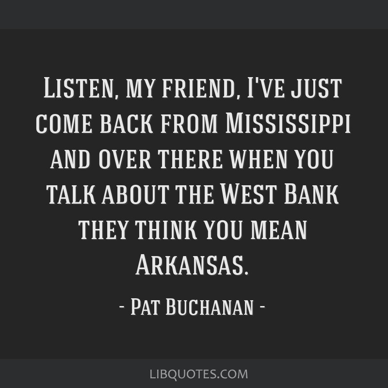 Listen, my friend, I've just come back from Mississippi and over there when you talk about the West Bank they think you mean Arkansas.