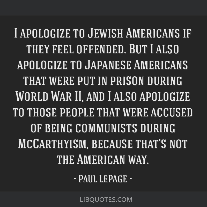 I apologize to Jewish Americans if they feel offended. But I also apologize to Japanese Americans that were put in prison during World War II, and I...