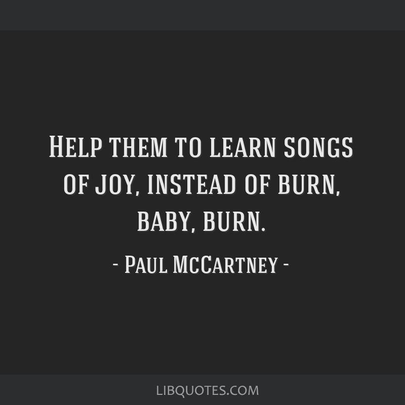 Help them to learn songs of joy, instead of burn, baby, burn.