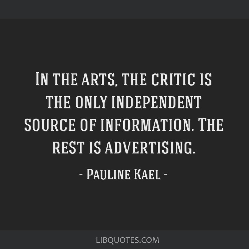 In the arts, the critic is the only independent source of information. The rest is advertising.