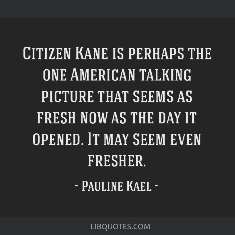 Citizen Kane is perhaps the one American talking picture that seems as fresh now as the day it opened. It may seem even fresher.