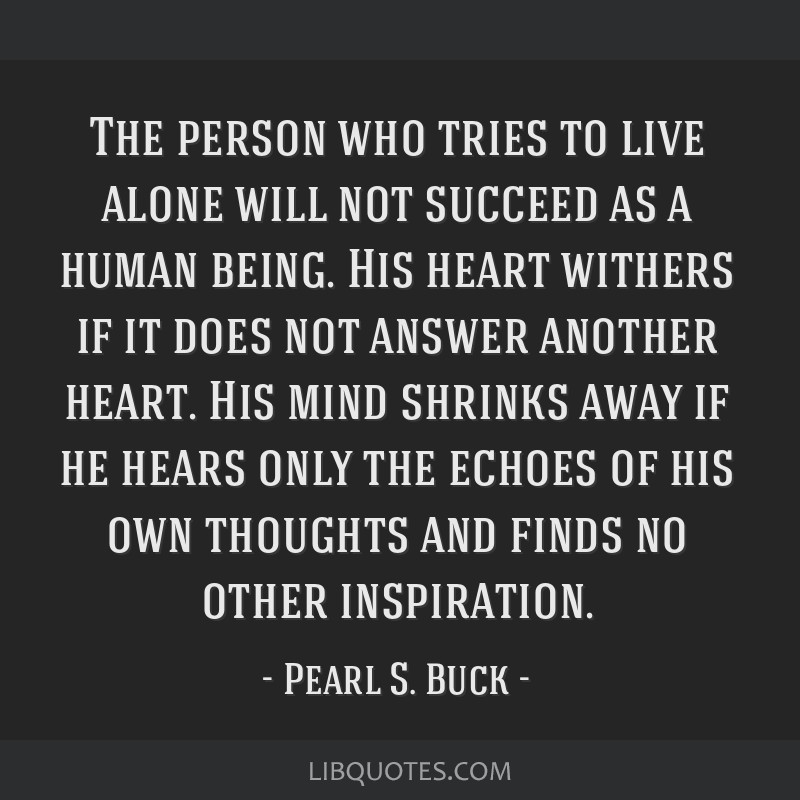The person who tries to live alone will not succeed as a human being. His heart withers if it does not answer another heart. His mind shrinks away if ...