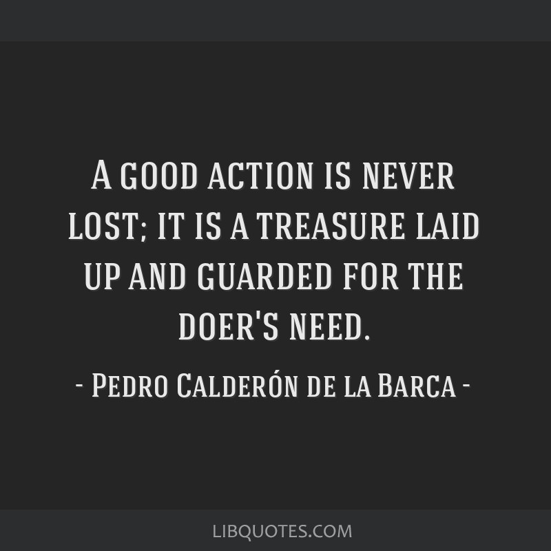 A good action is never lost; it is a treasure laid up and guarded for the doer's need.