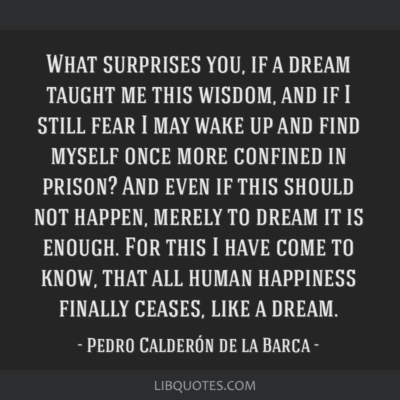 What surprises you, if a dream taught me this wisdom, and if I still fear I may wake up and find myself once more confined in prison? And even if...