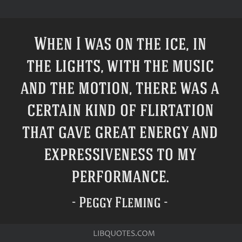 When I was on the ice, in the lights, with the music and the motion, there was a certain kind of flirtation that gave great energy and expressiveness ...