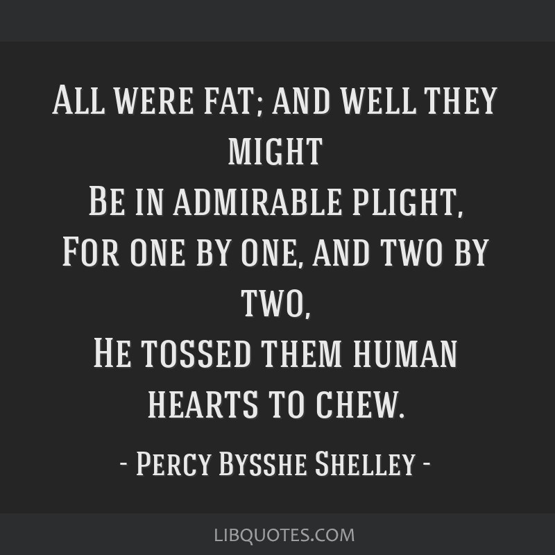 All were fat; and well they might Be in admirable plight, For one by one, and two by two, He tossed them human hearts to chew.