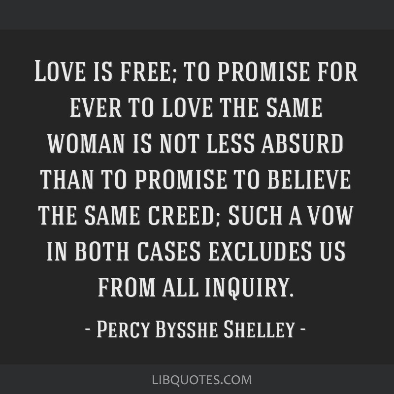 Love is free; to promise for ever to love the same woman is not less absurd than to promise to believe the same creed; such a vow in both cases...