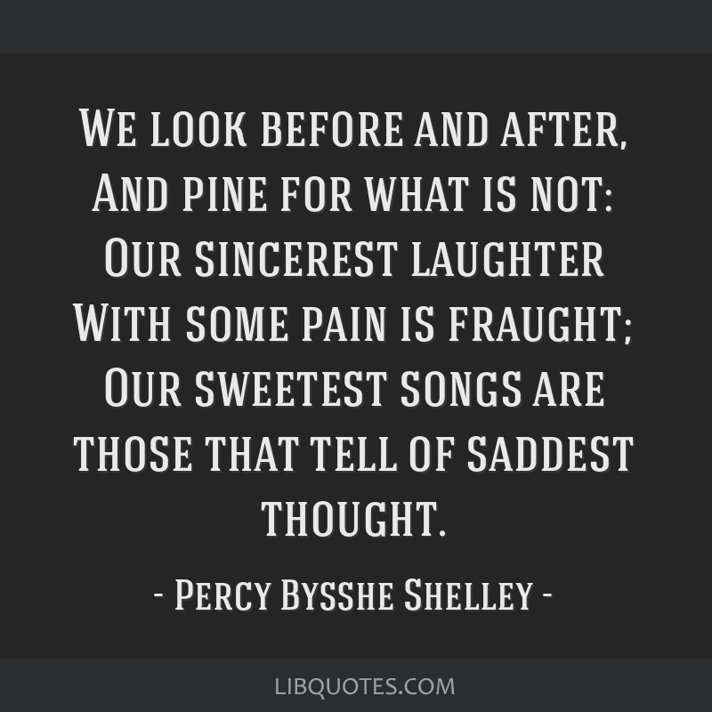 We look before and after, And pine for what is not: Our sincerest laughter With some pain is fraught; Our sweetest songs are those that tell of...