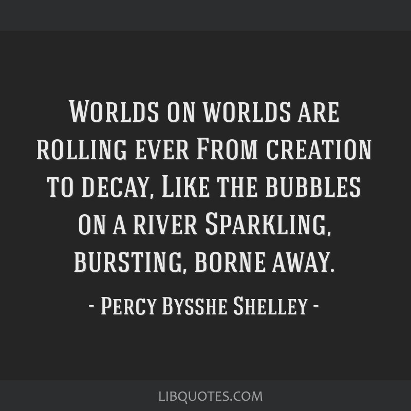 Worlds on worlds are rolling ever From creation to decay, Like the bubbles on a river Sparkling, bursting, borne away.