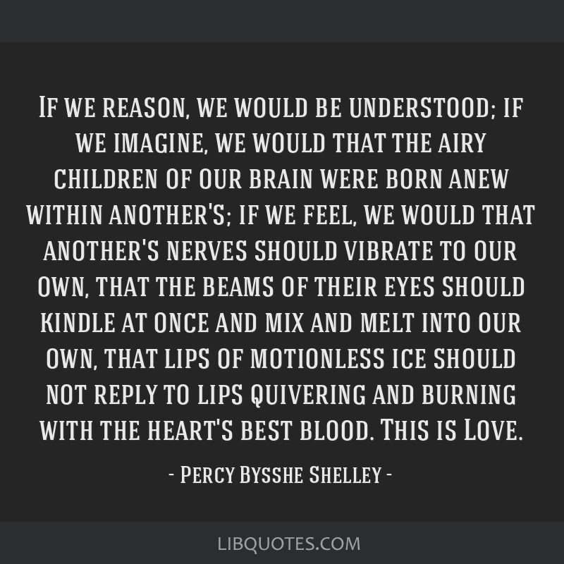 If we reason, we would be understood; if we imagine, we would that the airy children of our brain were born anew within another's; if we feel, we...