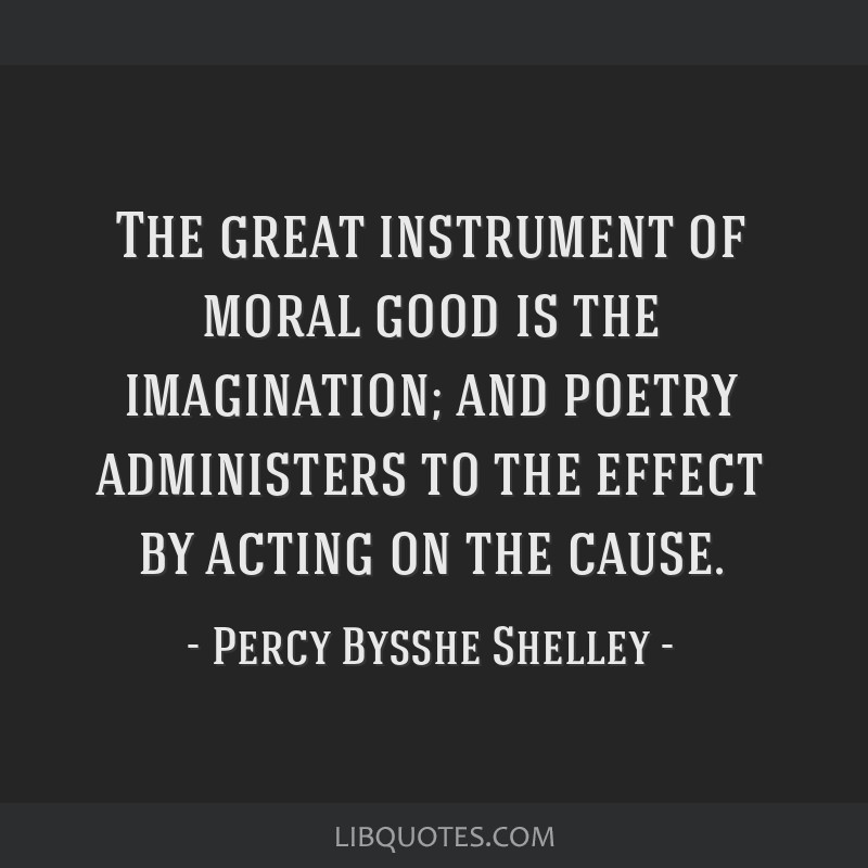 The great instrument of moral good is the imagination; and poetry administers to the effect by acting on the cause.