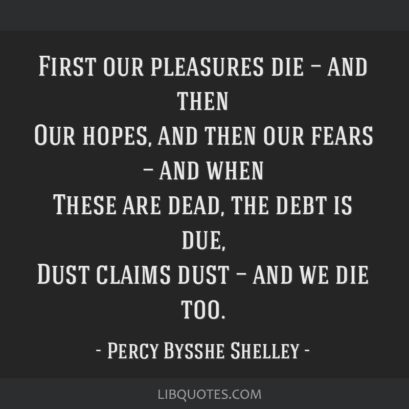 First our pleasures die — and then Our hopes, and then our fears — and when These are dead, the debt is due, Dust claims dust — and we die too.