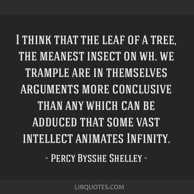 I think that the leaf of a tree, the meanest insect on wh. we trample are in themselves arguments more conclusive than any which can be adduced that...