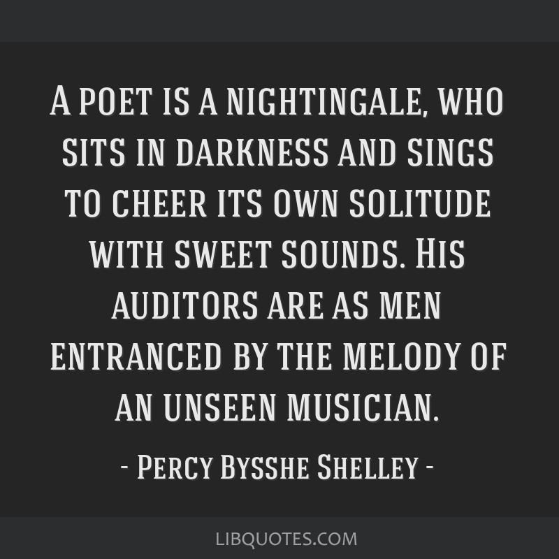 A poet is a nightingale, who sits in darkness and sings to cheer its own solitude with sweet sounds. His auditors are as men entranced by the melody...