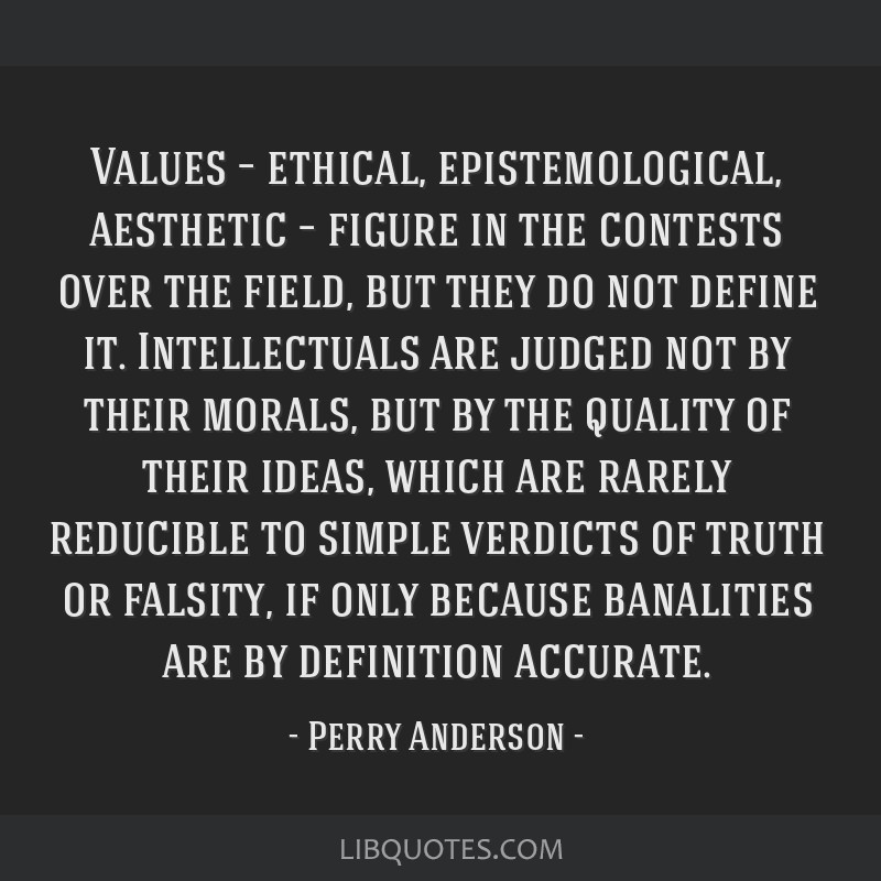 Values – ethical, epistemological, aesthetic – figure in the contests over the field, but they do not define it. Intellectuals are judged not by...