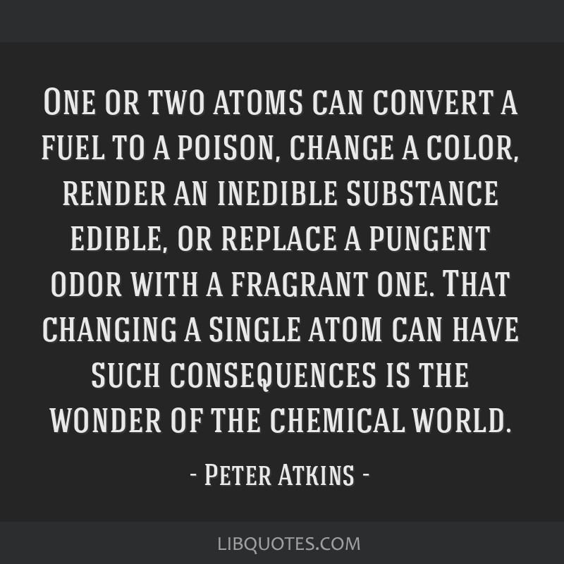 One or two atoms can convert a fuel to a poison, change a color, render an inedible substance edible, or replace a pungent odor with a fragrant one....