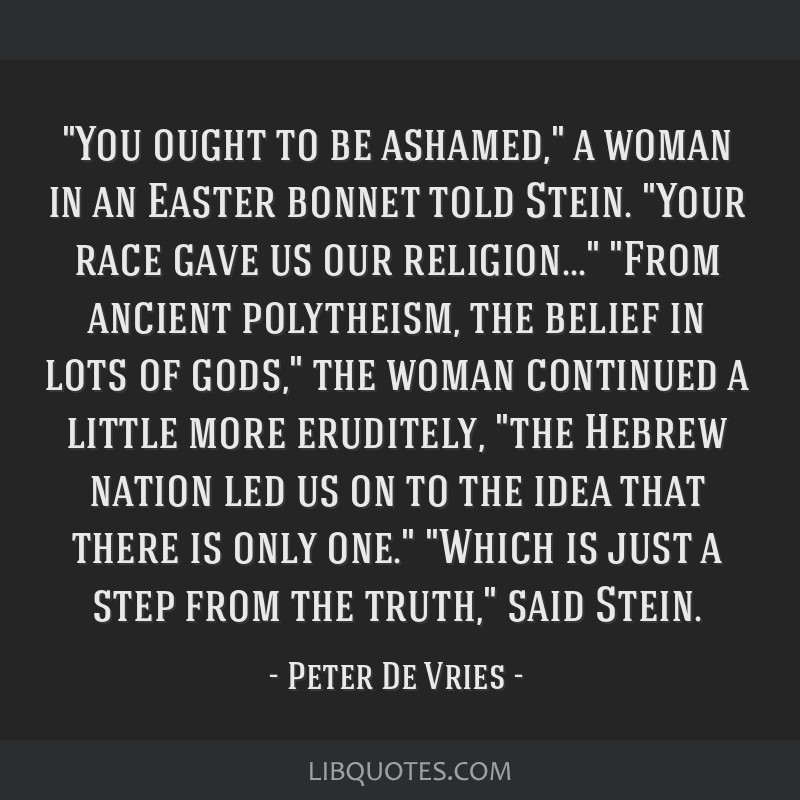 You ought to be ashamed, a woman in an Easter bonnet told Stein. Your race gave us our religion... From ancient polytheism, the belief in lots of...