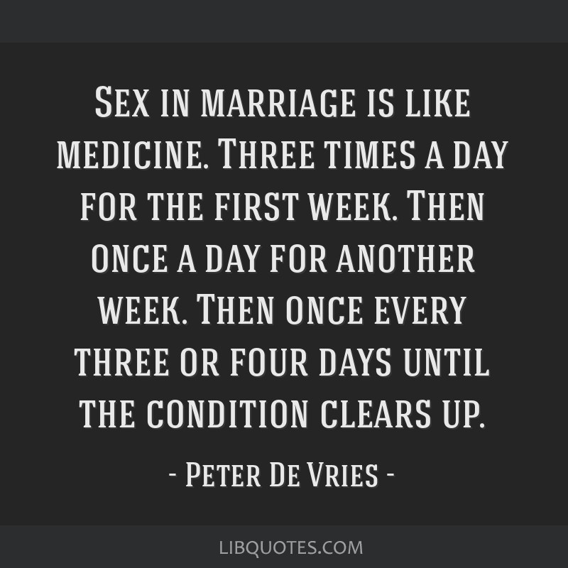 Sex in marriage is like medicine. Three times a day for the first week. Then once a day for another week. Then once every three or four days until...