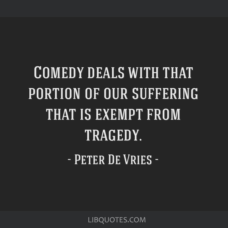 Comedy deals with that portion of our suffering that is exempt from tragedy.