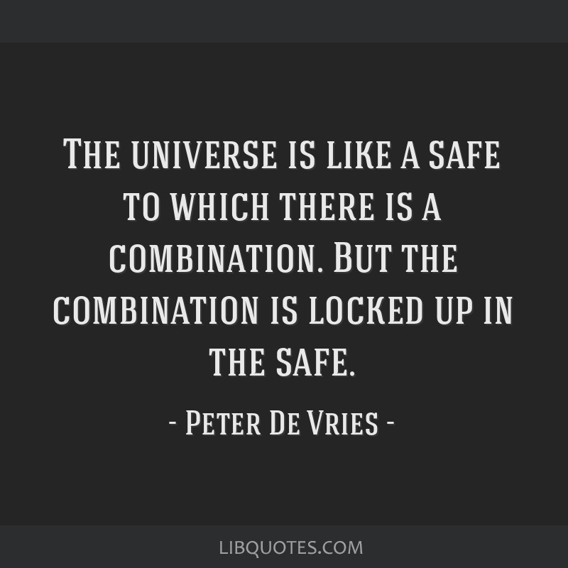 The universe is like a safe to which there is a combination. But the combination is locked up in the safe.