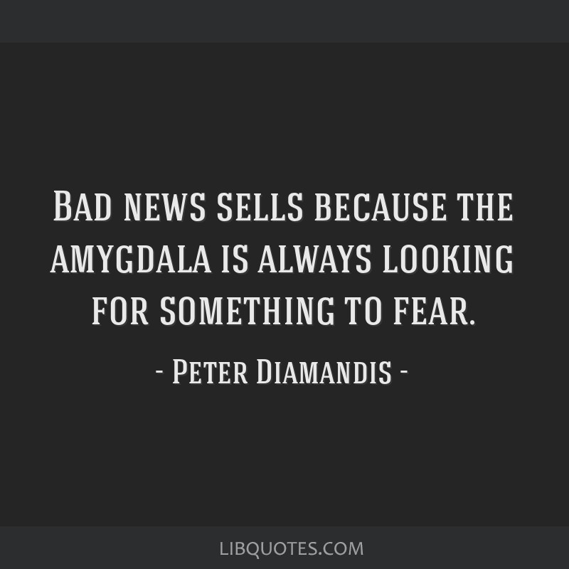 Bad news sells because the amygdala is always looking for something to fear.