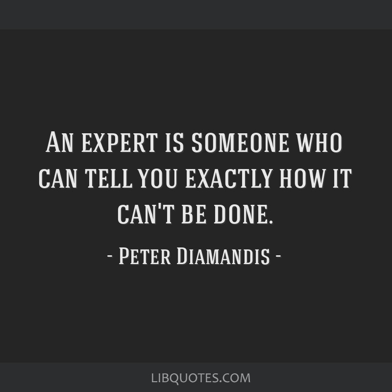 An expert is someone who can tell you exactly how it can't be done.