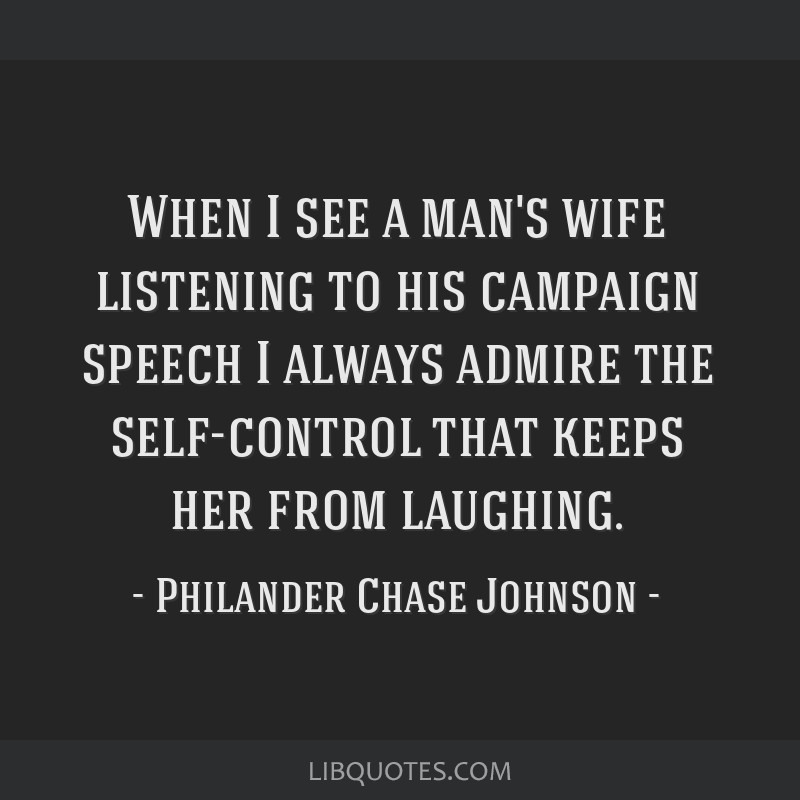 When I see a man's wife listening to his campaign speech I always admire the self-control that keeps her from laughing.