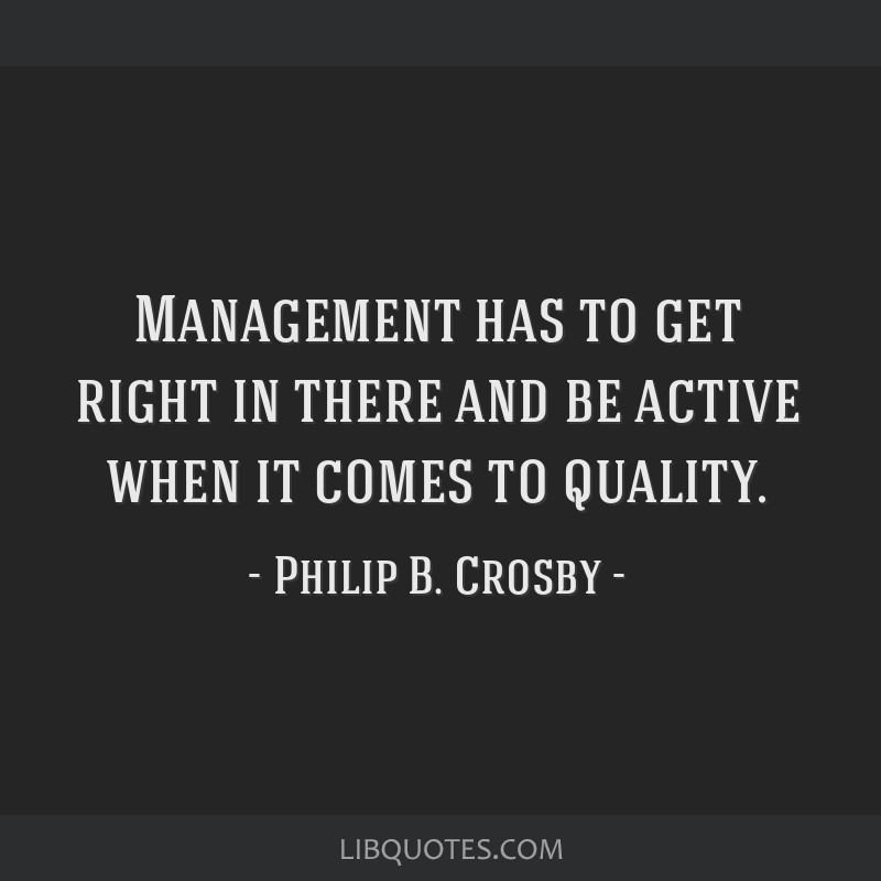 Management has to get right in there and be active when it comes to quality.