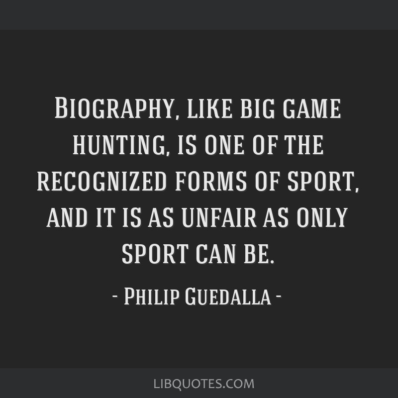Biography, like big game hunting, is one of the recognized forms of sport, and it is as unfair as only sport can be.